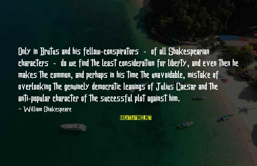 Caesar And Brutus Sayings By William Shakespeare: Only in Brutus and his fellow-conspirators - of all Shakespearian characters - do we find