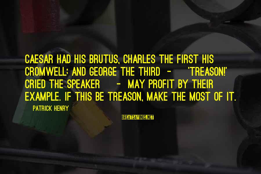 Caesar From Brutus In Julius Caesar Sayings By Patrick Henry: Caesar had his Brutus, Charles the First his Cromwell; and George the Third - ['Treason!'