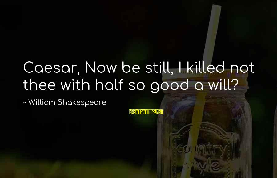 Caesar From Brutus In Julius Caesar Sayings By William Shakespeare: Caesar, Now be still, I killed not thee with half so good a will?