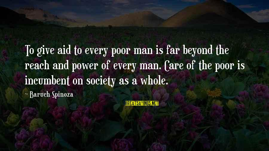 Caginess Sayings By Baruch Spinoza: To give aid to every poor man is far beyond the reach and power of