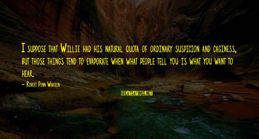 Caginess Sayings By Robert Penn Warren: I suppose that Willie had his natural quota of ordinary suspicion and caginess, but those