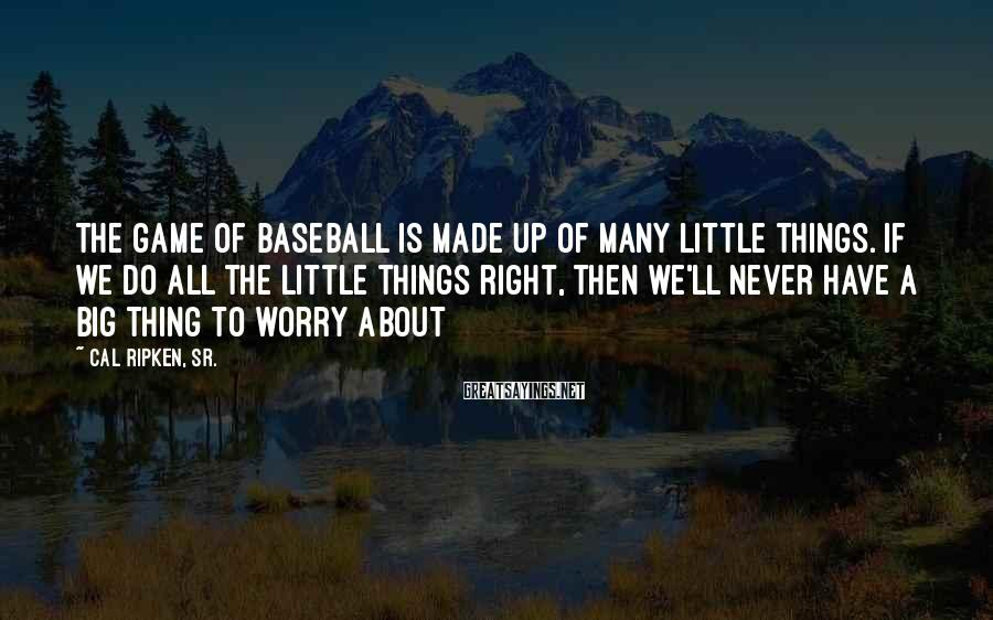 Cal Ripken, Sr. Sayings: The game of baseball is made up of many little things. If we do all
