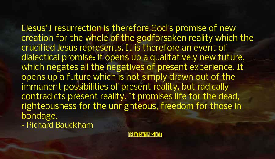 Calamitious Sayings By Richard Bauckham: [Jesus'] resurrection is therefore God's promise of new creation for the whole of the godforsaken