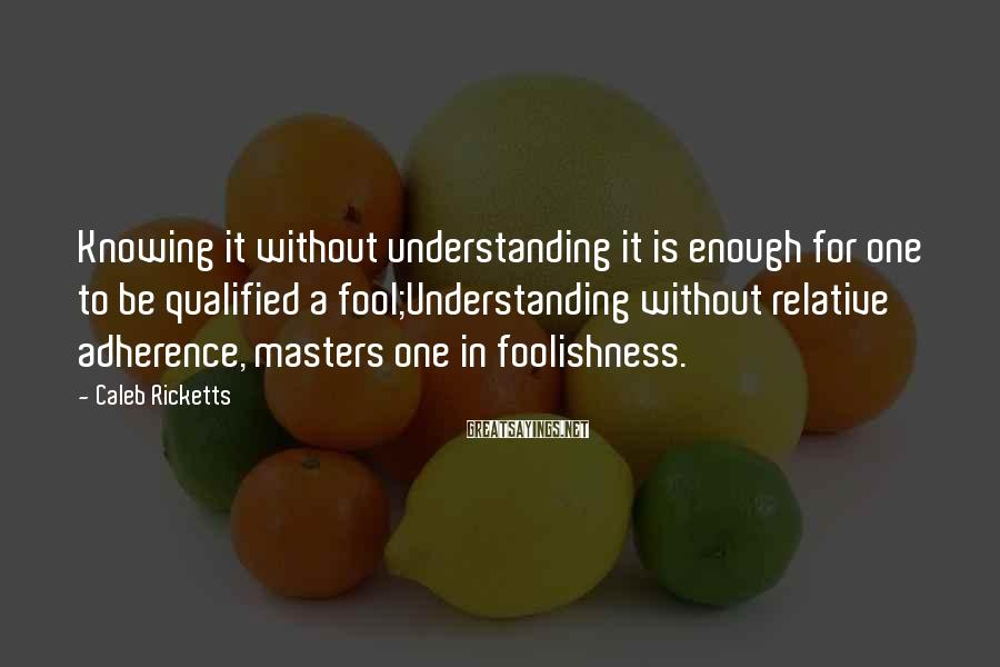 Caleb Ricketts Sayings: Knowing it without understanding it is enough for one to be qualified a fool;Understanding without