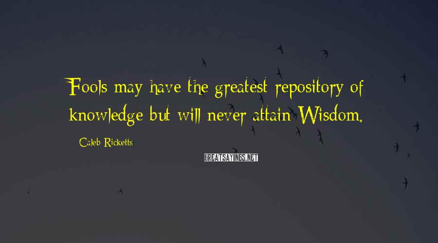 Caleb Ricketts Sayings: Fools may have the greatest repository of knowledge but will never attain Wisdom.