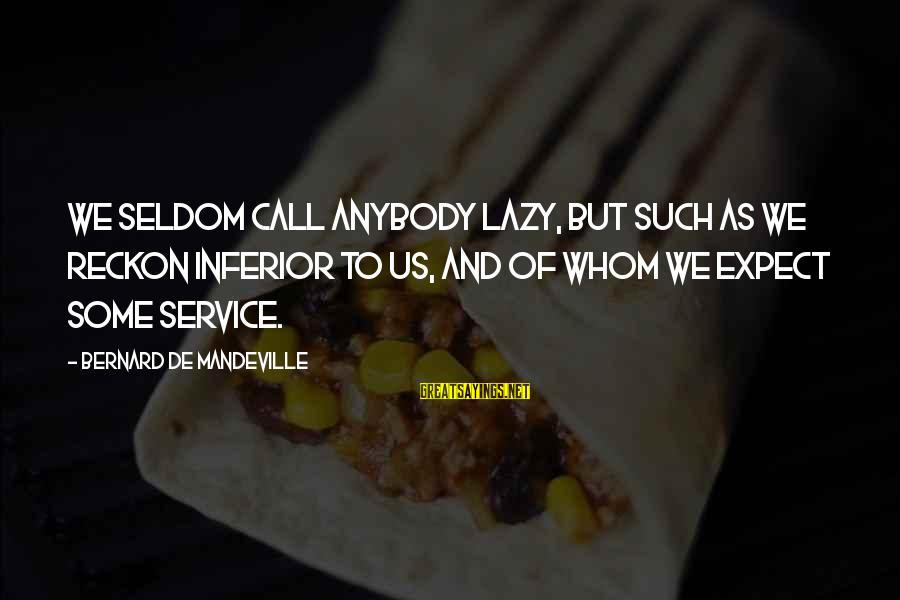 Call To Service Sayings By Bernard De Mandeville: We seldom call anybody lazy, but such as we reckon inferior to us, and of