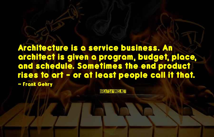 Call To Service Sayings By Frank Gehry: Architecture is a service business. An architect is given a program, budget, place, and schedule.
