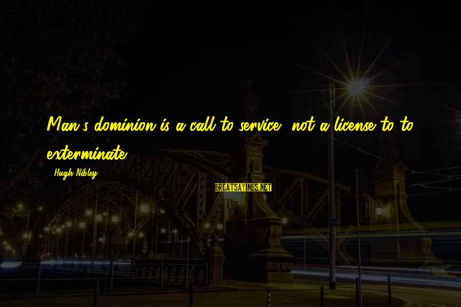 Call To Service Sayings By Hugh Nibley: Man's dominion is a call to service, not a license to to exterminate.