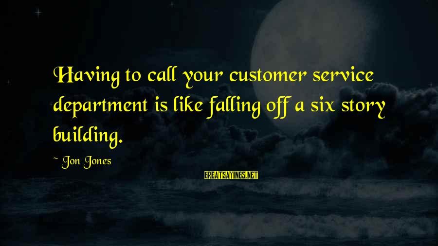 Call To Service Sayings By Jon Jones: Having to call your customer service department is like falling off a six story building.