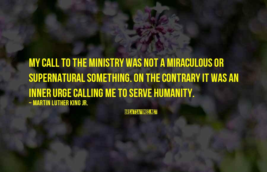 Call To Service Sayings By Martin Luther King Jr.: My call to the ministry was not a miraculous or supernatural something. On the contrary