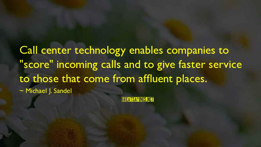 "Call To Service Sayings By Michael J. Sandel: Call center technology enables companies to ""score"" incoming calls and to give faster service to"