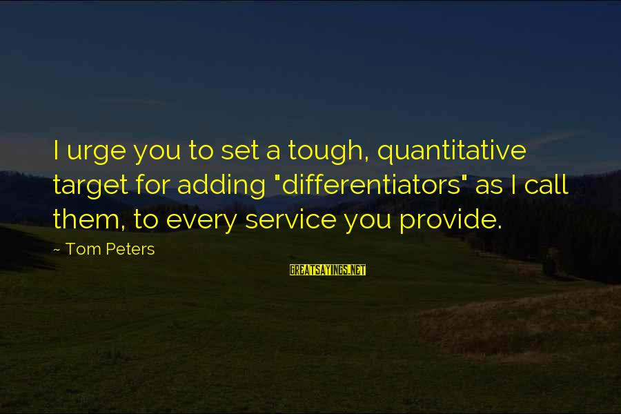 "Call To Service Sayings By Tom Peters: I urge you to set a tough, quantitative target for adding ""differentiators"" as I call"