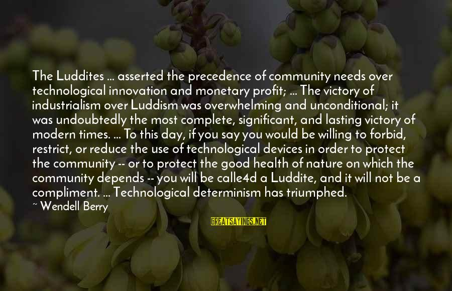 Calle4d Sayings By Wendell Berry: The Luddites ... asserted the precedence of community needs over technological innovation and monetary profit;