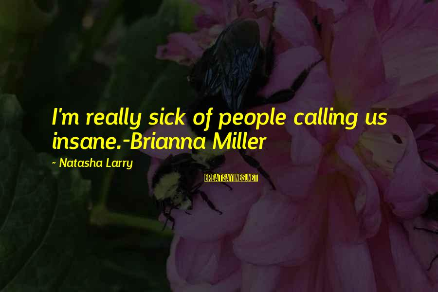 Calling In Sick Sayings By Natasha Larry: I'm really sick of people calling us insane.-Brianna Miller