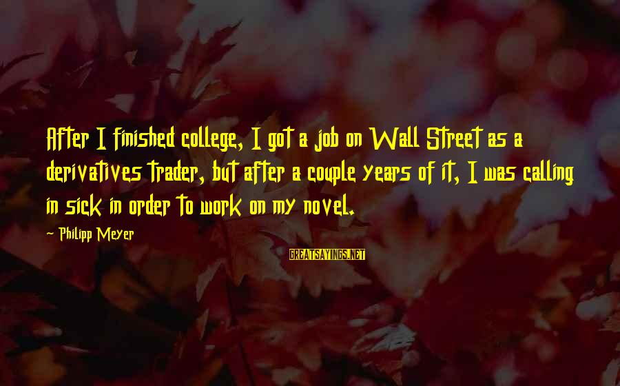Calling In Sick Sayings By Philipp Meyer: After I finished college, I got a job on Wall Street as a derivatives trader,
