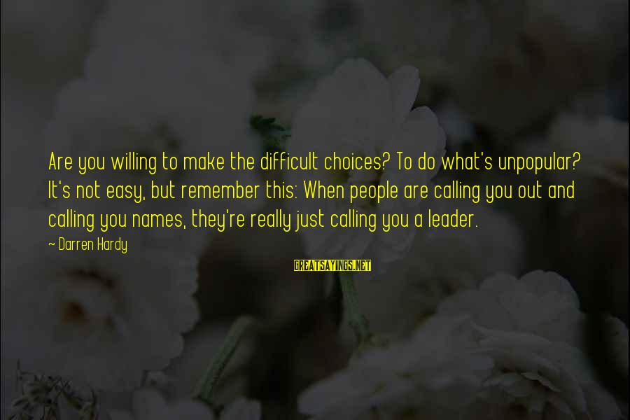 Calling People Names Sayings By Darren Hardy: Are you willing to make the difficult choices? To do what's unpopular? It's not easy,