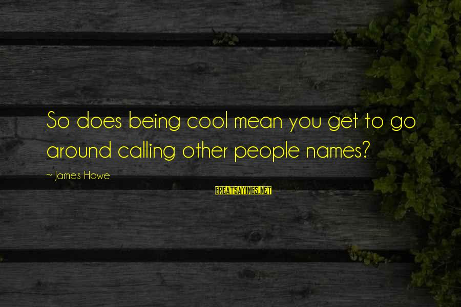 Calling People Names Sayings By James Howe: So does being cool mean you get to go around calling other people names?