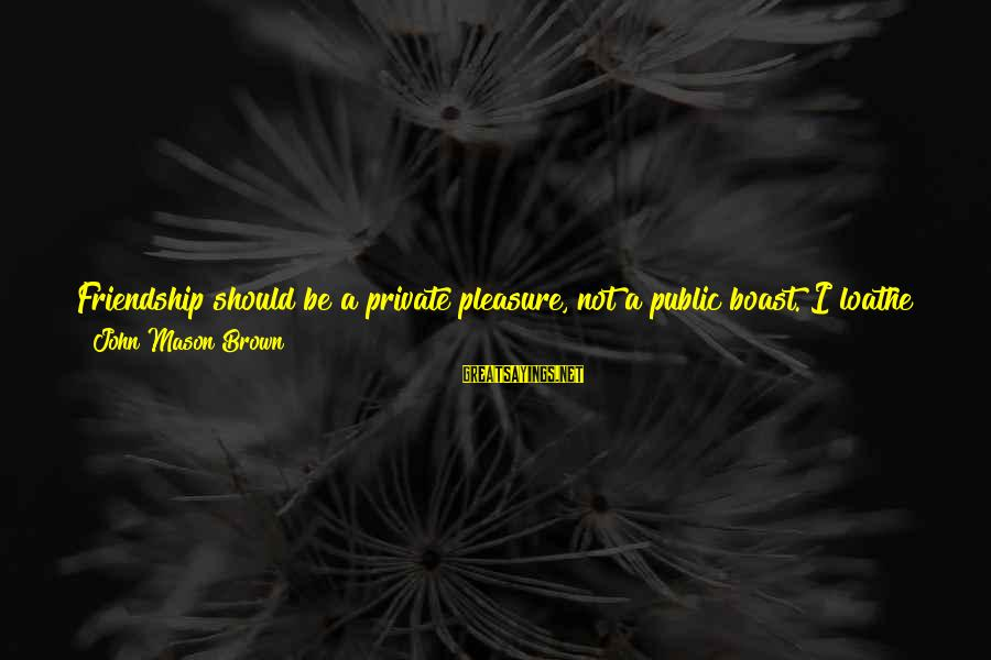 Calling People Names Sayings By John Mason Brown: Friendship should be a private pleasure, not a public boast. I loathe those braggarts who