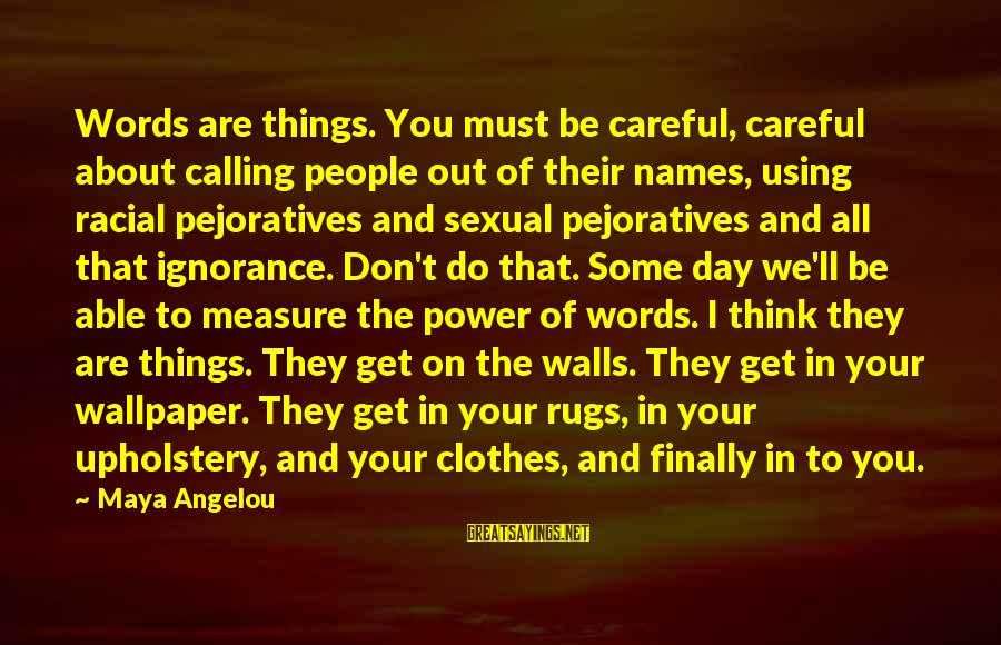 Calling People Names Sayings By Maya Angelou: Words are things. You must be careful, careful about calling people out of their names,