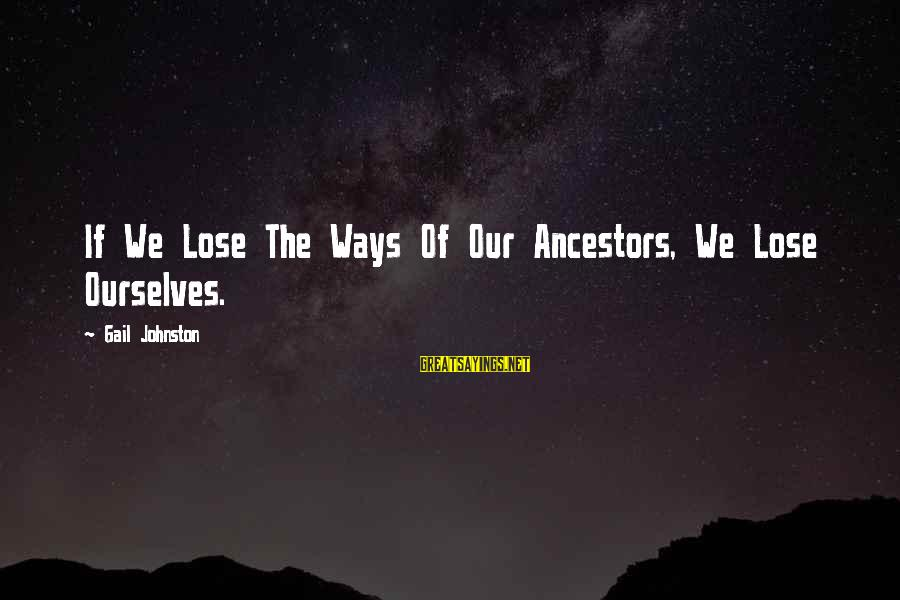 Calvary Road Sayings By Gail Johnston: If We Lose The Ways Of Our Ancestors, We Lose Ourselves.