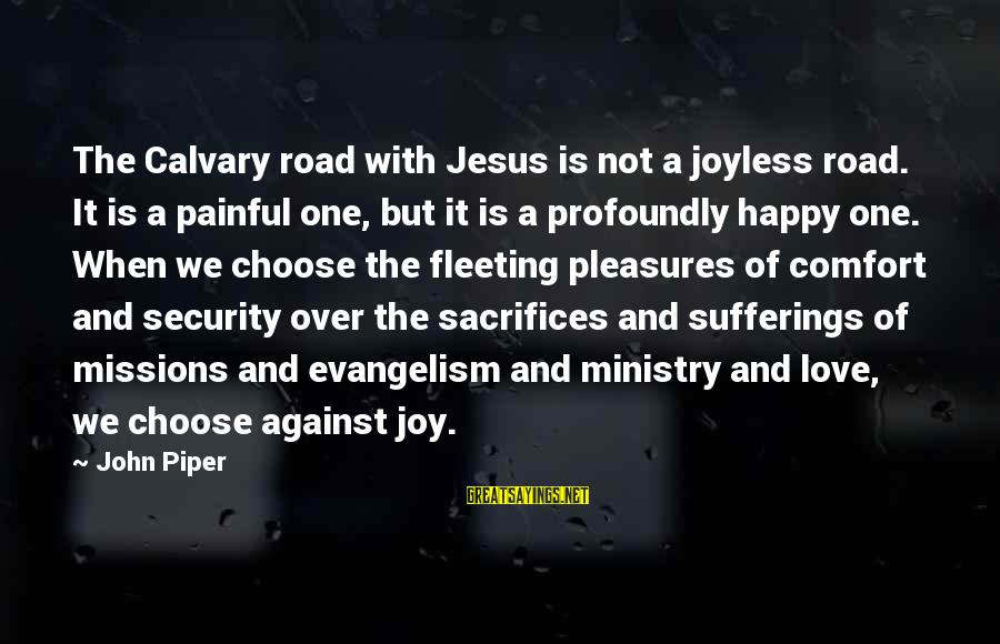 Calvary Road Sayings By John Piper: The Calvary road with Jesus is not a joyless road. It is a painful one,