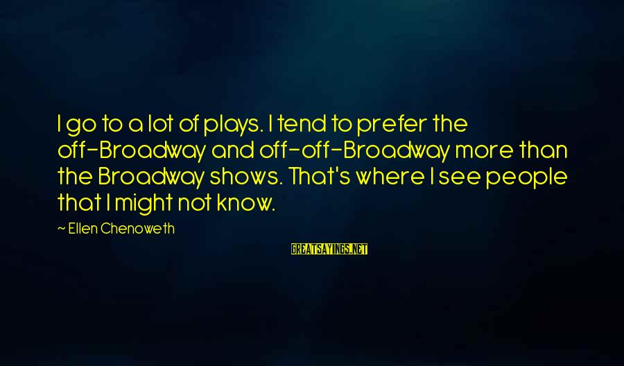 Calvin Mackie Sayings By Ellen Chenoweth: I go to a lot of plays. I tend to prefer the off-Broadway and off-off-Broadway
