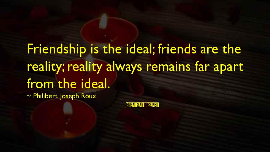 Calvin Mackie Sayings By Philibert Joseph Roux: Friendship is the ideal; friends are the reality; reality always remains far apart from the