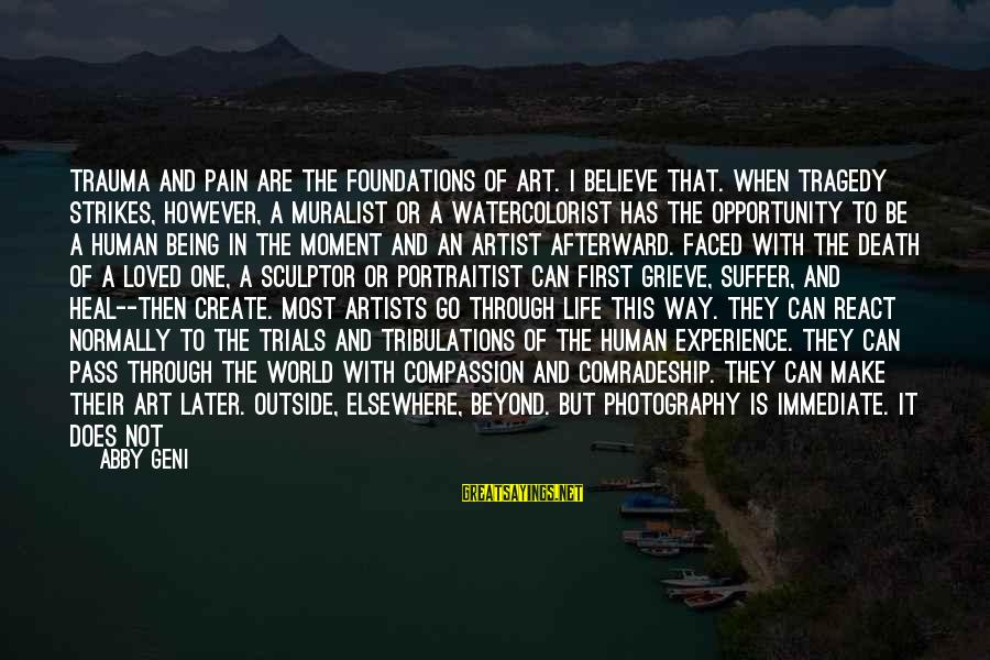 Camera And Photography Sayings By Abby Geni: Trauma and pain are the foundations of art. I believe that. When tragedy strikes, however,