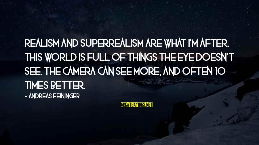 Camera And Photography Sayings By Andreas Feininger: Realism and superrealism are what I'm after. This world is full of things the eye