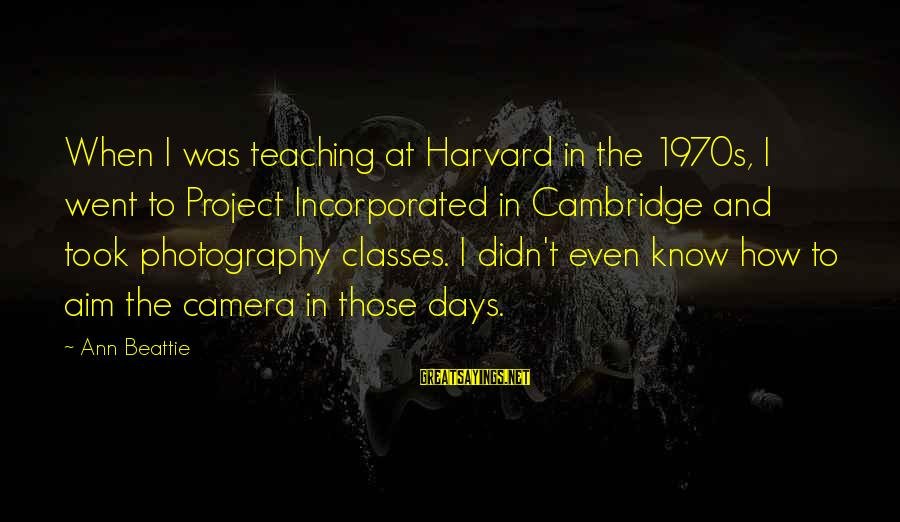Camera And Photography Sayings By Ann Beattie: When I was teaching at Harvard in the 1970s, I went to Project Incorporated in