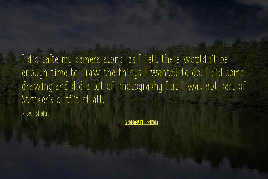 Camera And Photography Sayings By Ben Shahn: I did take my camera along, as I felt there wouldn't be enough time to