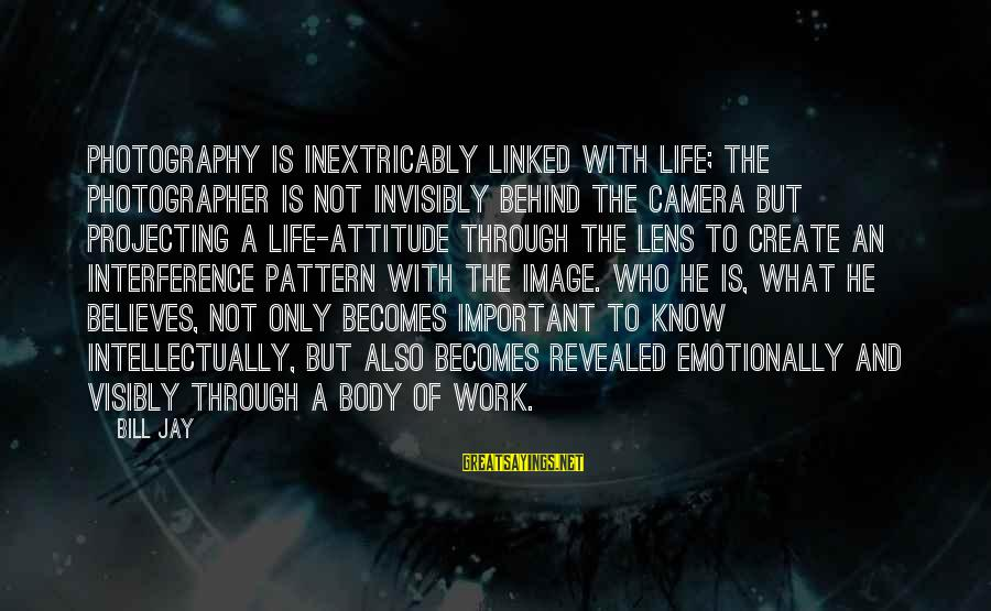 Camera And Photography Sayings By Bill Jay: Photography is inextricably linked with life; the photographer is not invisibly behind the camera but