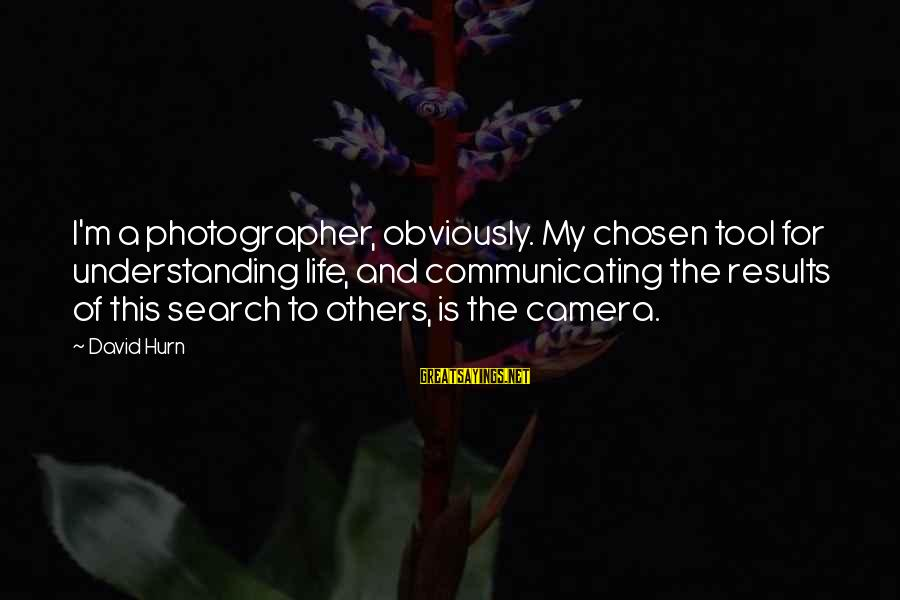 Camera And Photography Sayings By David Hurn: I'm a photographer, obviously. My chosen tool for understanding life, and communicating the results of