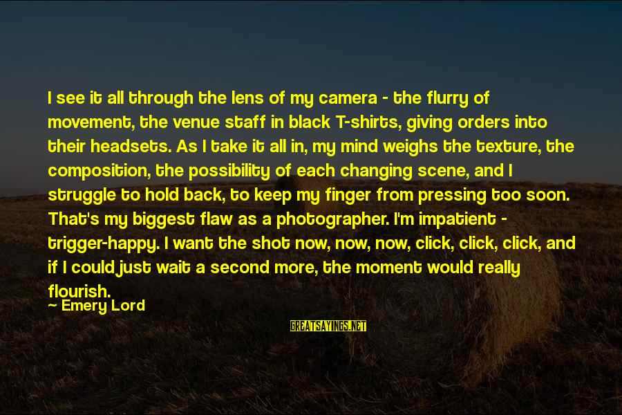 Camera And Photography Sayings By Emery Lord: I see it all through the lens of my camera - the flurry of movement,