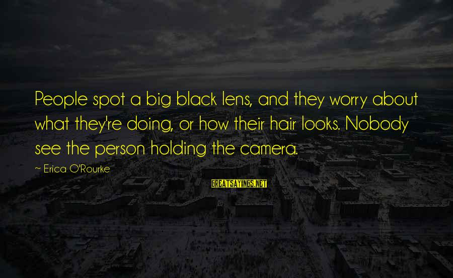 Camera And Photography Sayings By Erica O'Rourke: People spot a big black lens, and they worry about what they're doing, or how