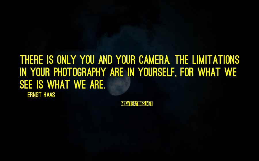 Camera And Photography Sayings By Ernst Haas: There is only you and your camera. The limitations in your photography are in yourself,