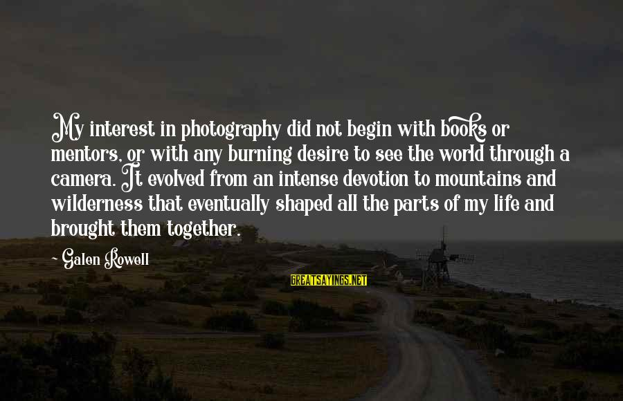 Camera And Photography Sayings By Galen Rowell: My interest in photography did not begin with books or mentors, or with any burning