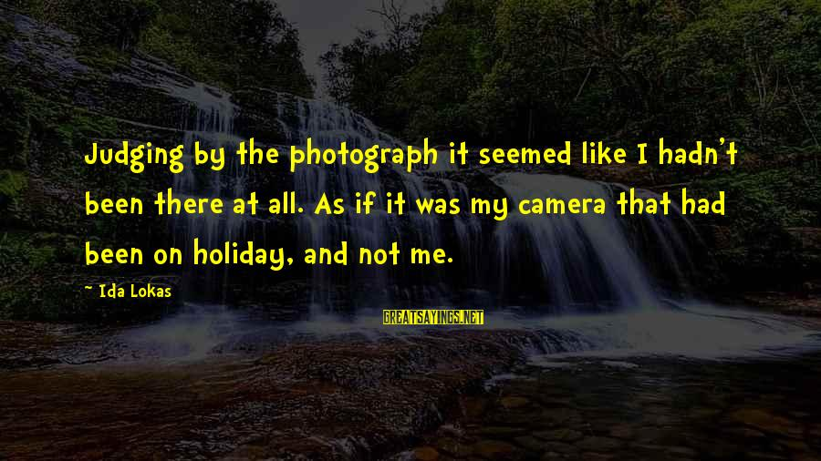 Camera And Photography Sayings By Ida Lokas: Judging by the photograph it seemed like I hadn't been there at all. As if
