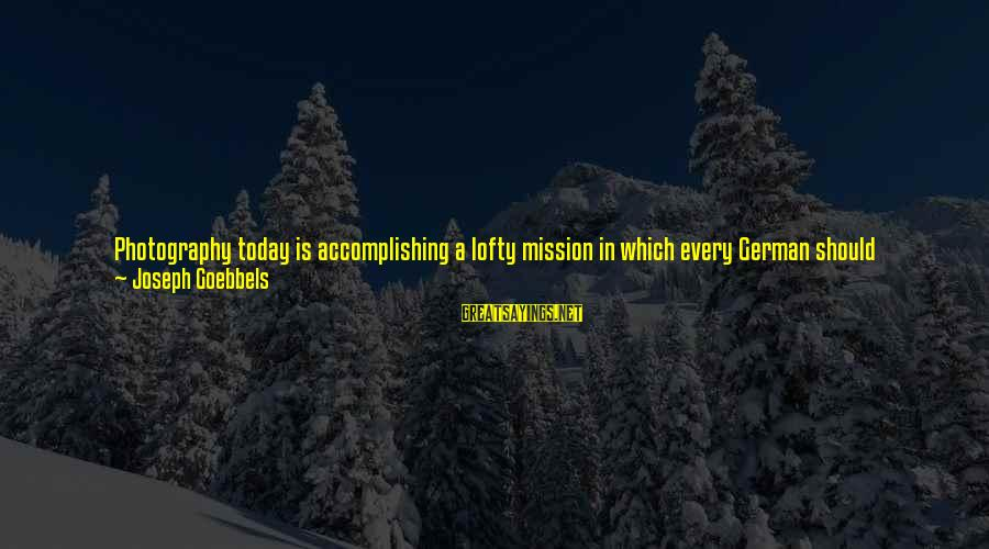 Camera And Photography Sayings By Joseph Goebbels: Photography today is accomplishing a lofty mission in which every German should collaborate by buying