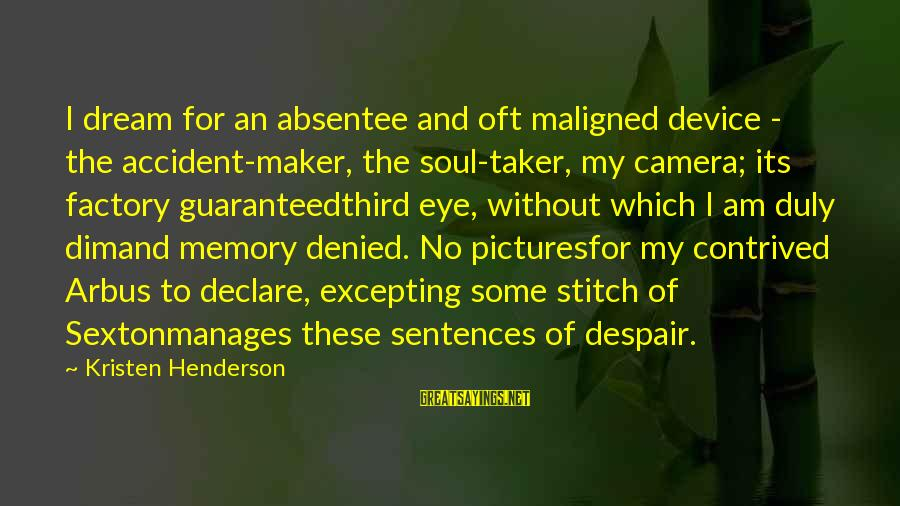 Camera And Photography Sayings By Kristen Henderson: I dream for an absentee and oft maligned device - the accident-maker, the soul-taker, my