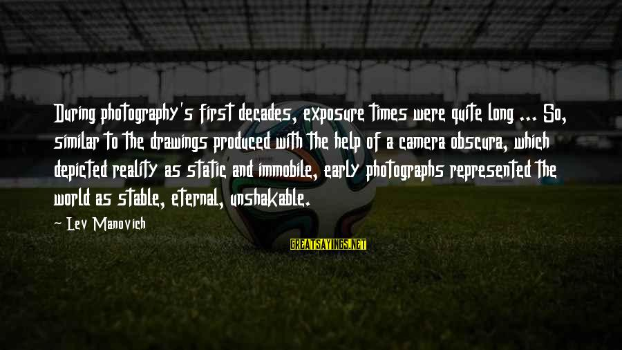 Camera And Photography Sayings By Lev Manovich: During photography's first decades, exposure times were quite long ... So, similar to the drawings