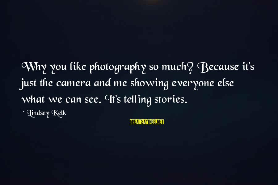 Camera And Photography Sayings By Lindsey Kelk: Why you like photography so much? Because it's just the camera and me showing everyone