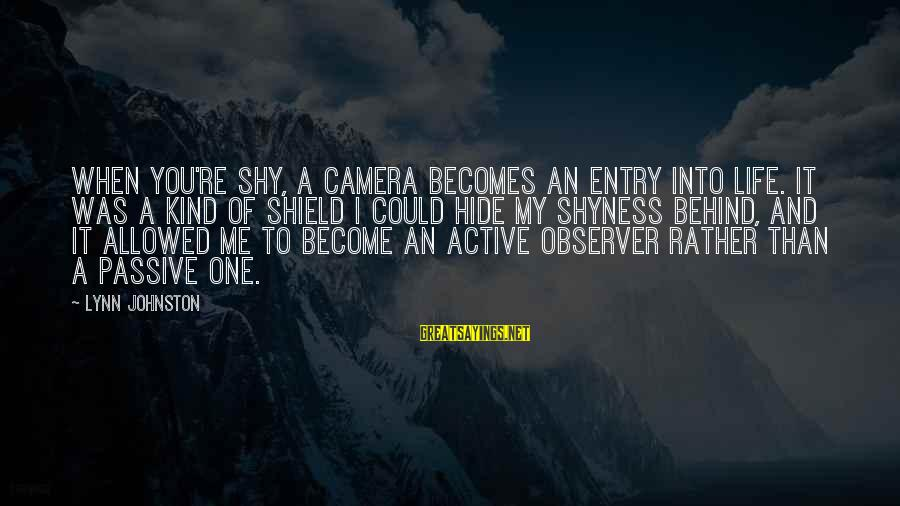 Camera And Photography Sayings By Lynn Johnston: When you're shy, a camera becomes an entry into life. It was a kind of