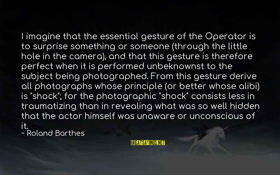 Camera And Photography Sayings By Roland Barthes: I imagine that the essential gesture of the Operator is to surprise something or someone