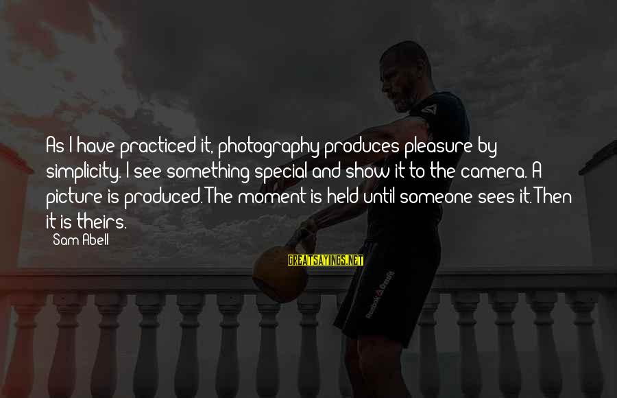 Camera And Photography Sayings By Sam Abell: As I have practiced it, photography produces pleasure by simplicity. I see something special and