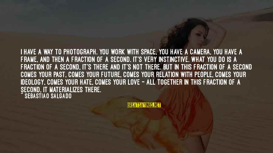 Camera And Photography Sayings By Sebastiao Salgado: I have a way to photograph. You work with space, you have a camera, you