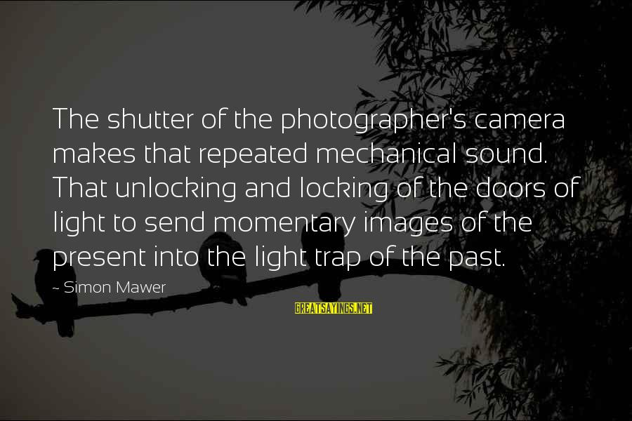 Camera And Photography Sayings By Simon Mawer: The shutter of the photographer's camera makes that repeated mechanical sound. That unlocking and locking