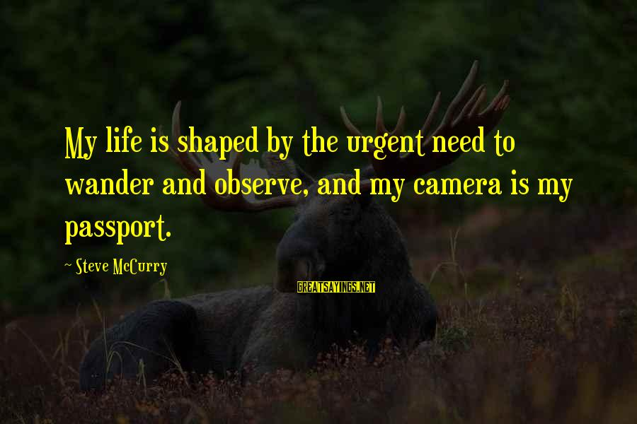 Camera And Photography Sayings By Steve McCurry: My life is shaped by the urgent need to wander and observe, and my camera