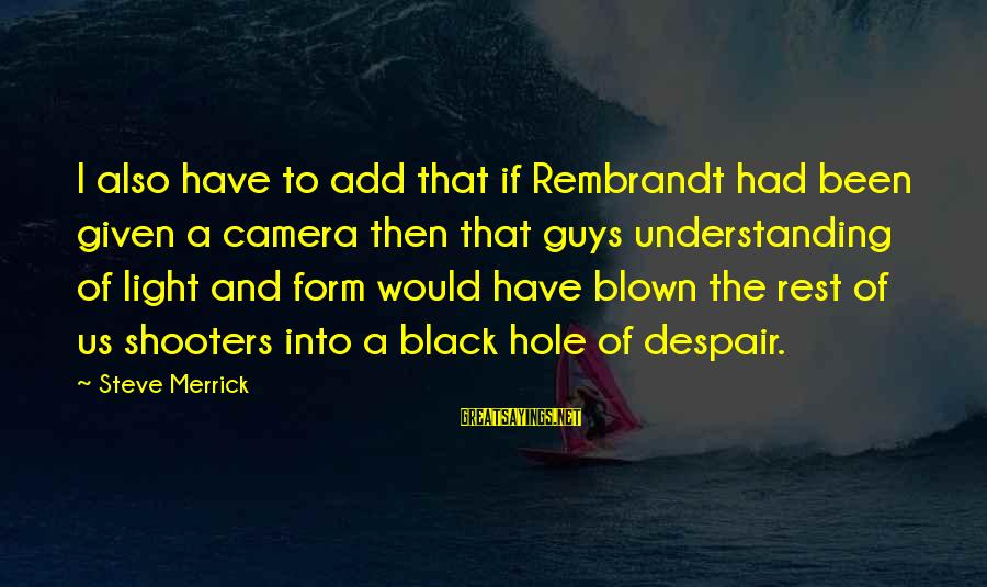 Camera And Photography Sayings By Steve Merrick: I also have to add that if Rembrandt had been given a camera then that