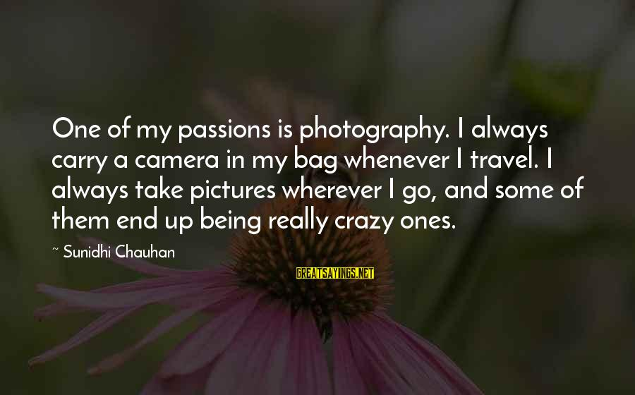 Camera And Photography Sayings By Sunidhi Chauhan: One of my passions is photography. I always carry a camera in my bag whenever